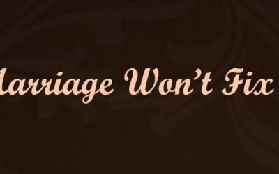 Marriage Won't Fix It