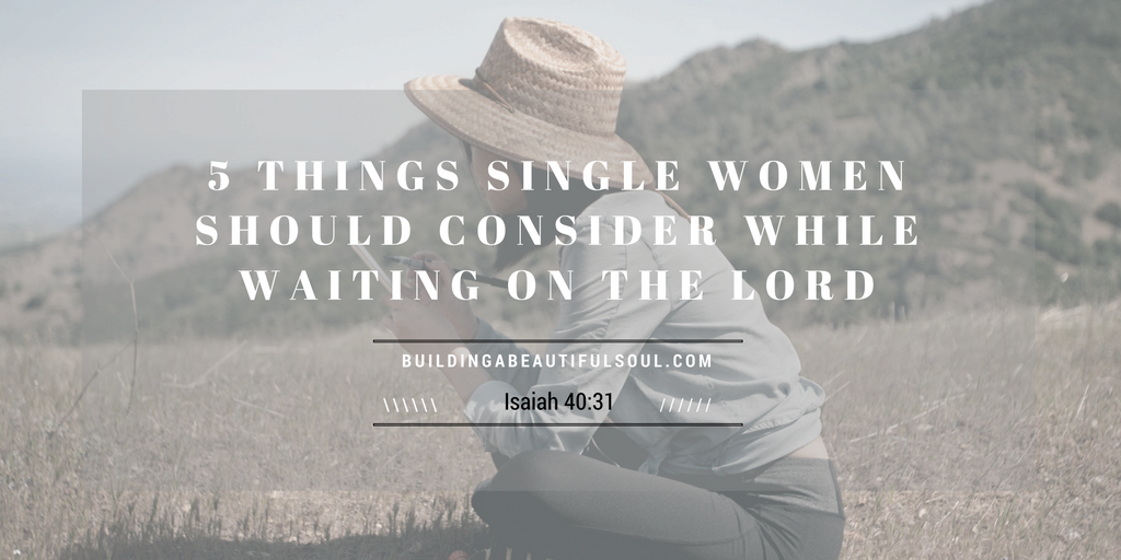 5 THINGS SINGLE WOMEN SHOULD CONSIDER WHILE WAITING ON THE LORD